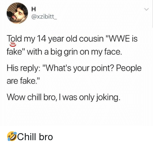 """Big Grin: @xzibitt  Told my 14 year old cousin """"WWE is  fake"""" with a big grin on my face.  His reply: """"What's your point? People  are fake.""""  Wow chill bro, I was only joking. 🤣Chill bro"""
