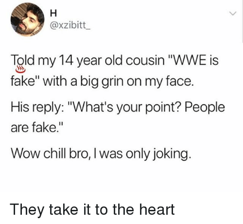 """Big Grin: @xzibitt  Told my 14 year old cousin """"WWE is  fake"""" with a big grin on my face.  His reply: """"What's your point? People  are fake.""""  Wow chill bro, l was only joking. They take it to the heart"""
