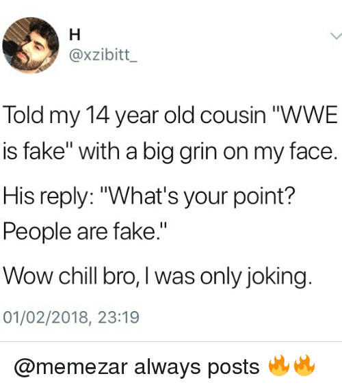 """Big Grin: @xzibitt  Told my 14 year old cousin """"WWE  is fake"""" with a big grin on my face.  His reply: """"What's your point?  People are fake.""""  Wow chill bro, I was only joking  01/02/2018, 23:19 @memezar always posts 🔥🔥"""