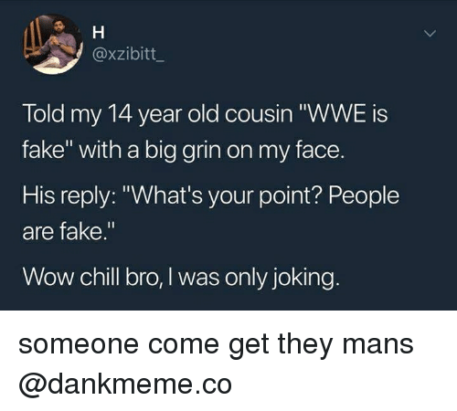 """Big Grin: @xzibitt  Told my 14 year old cousin """"WWE is  fake"""" with a big grin on my face.  His reply: """"What's your point? People  are fake.""""  Wow chill bro, I was only joking someone come get they mans @dankmeme.co"""