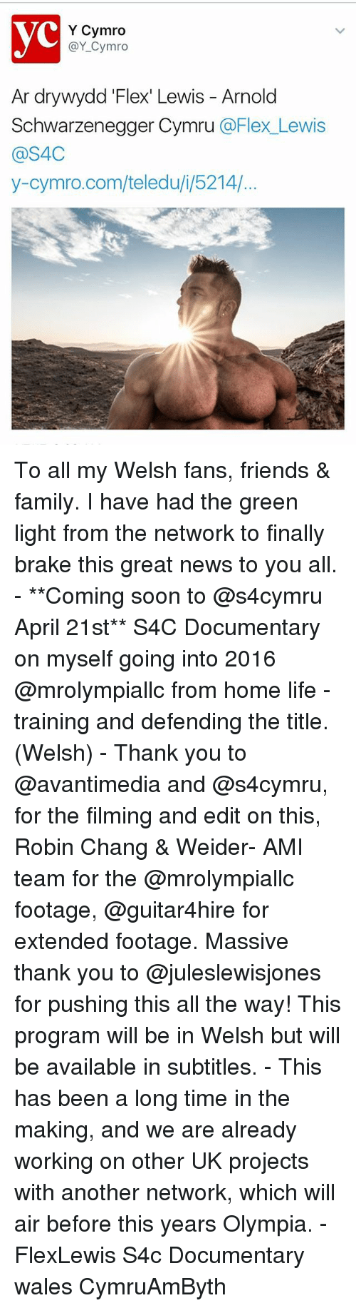 olympia: Y Cymro  @Y Cymro  Ar dry wydd Flexi Lewis Arnold  Schwarzenegger Cymru  @Flex Lewis  @S4C  y-cymro.com/teledu i, 5214/ To all my Welsh fans, friends & family. I have had the green light from the network to finally brake this great news to you all. - **Coming soon to @s4cymru April 21st** S4C Documentary on myself going into 2016 @mrolympiallc from home life - training and defending the title. (Welsh) - Thank you to @avantimedia and @s4cymru, for the filming and edit on this, Robin Chang & Weider- AMI team for the @mrolympiallc footage, @guitar4hire for extended footage. Massive thank you to @juleslewisjones for pushing this all the way! This program will be in Welsh but will be available in subtitles. - This has been a long time in the making, and we are already working on other UK projects with another network, which will air before this years Olympia. - FlexLewis S4c Documentary wales CymruAmByth