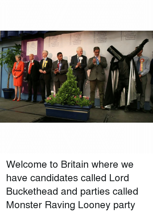Lord Buckethead: y  OML Welcome to Britain where we have candidates called Lord Buckethead and parties called Monster Raving Looney party