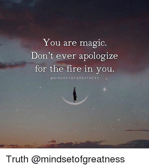 Magicant: Y ou are magic.  Don't ever apologize  for the fire in you.  OMINDSETOFGREATNESS Truth @mindsetofgreatness