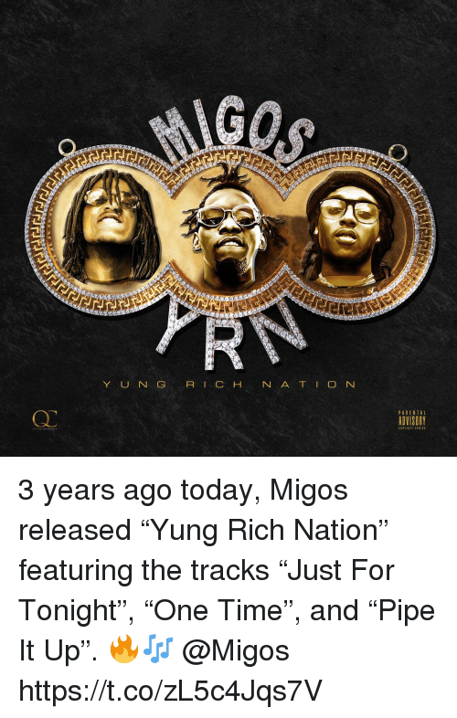 """Migos: Y UN G R I C  Q.  PARENTAL  ADVISORY 3 years ago today, Migos released """"Yung Rich Nation"""" featuring the tracks """"Just For Tonight"""", """"One Time"""", and """"Pipe It Up"""". 🔥🎶 @Migos https://t.co/zL5c4Jqs7V"""
