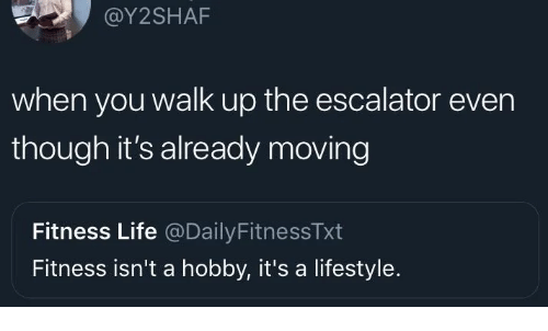 Life, Lifestyle, and Fitness: @Y2SHAF  when you walk up the escalator even  though it's already moving  Fitness Life @DailyFitnessTxt  Fitness isn't a hobby, it's a lifestyle.