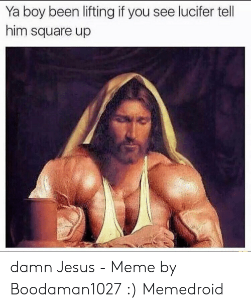 Offensive Jesus Memes: Ya boy been lifting if you see lucifer tell  him square up damn Jesus - Meme by Boodaman1027 :) Memedroid