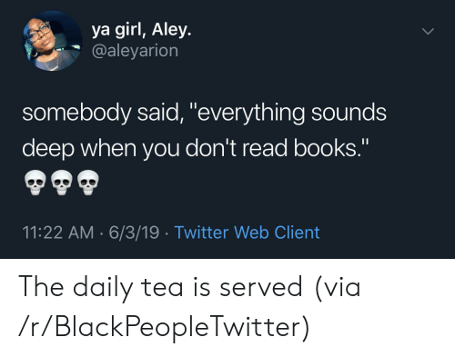 """6 3: ya girl, Aley.  @aleyarion  somebody said, """"everything sounds  deep when you don't read books.""""  11:22 AM 6/3/19 Twitter Web Client The daily tea is served (via /r/BlackPeopleTwitter)"""