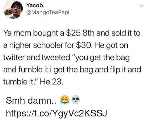 """Memes, Smh, and Twitter: Yacob.  @MangoTeaPapi  Ya mcm bought a $25 8th and sold it to  a higher schooler for $30. He got on  twitter and tweeted """"you get the bag  and fumble it i get the bag and flip it and  tumble it."""" He 23. Smh damn.. 😂💀 https://t.co/YgyVc2KSSJ"""
