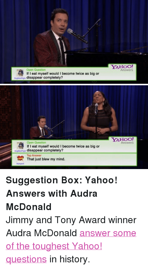 "Award Winner: YAHOO  Open Question  If I eat myself would I become twice as big or  Answers  DogMarFign disappear completely?   YAHOO!  Answers  Open Question  If I eat myself would I become twice as big or  oarF disappear completely?  Top Answer  That just blew my mind.  Hampers <p><strong>Suggestion Box: Yahoo! Answers with Audra McDonald</strong></p> <p>Jimmy and Tony Award winner Audra McDonald <a href=""https://www.youtube.com/watch?v=IJw3fuFi90o&amp;list=UU8-Th83bH_thdKZDJCrn88g"" title=""answer some of the toughest Yahoo! questions"" target=""_blank"">answer some of the toughest Yahoo! questions</a> in history.</p>"