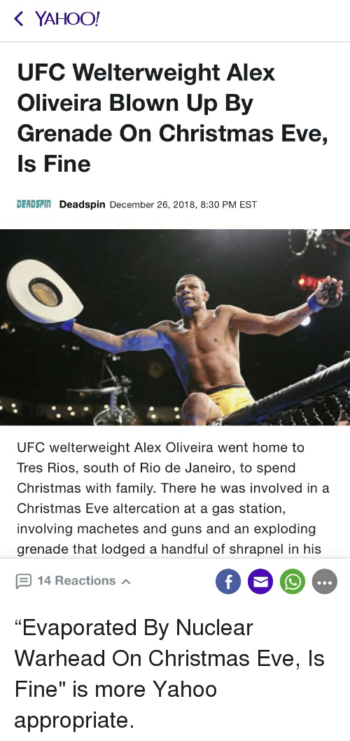 """Christmas, Family, and Funny: YAHOO!  UFC Welterweight Alex  Oliveira Blown Up By  Grenade On Christmas Eve,  Is Fine  DEADSPIN Deadspin December 26, 2018, 8:30 PM EST  UFC welterweight Alex Oliveira went home to  Tres Rios, south of Rio de Janeiro, to spend  Christmas with family. There he was involved in a  Christmas Eve altercation at a gas station,  involving machetes and guns and an exploding  grenade that lodged a handful of shrapnel in his  14 Reactions """"Evaporated By Nuclear Warhead On Christmas Eve, Is Fine"""" is more Yahoo appropriate."""