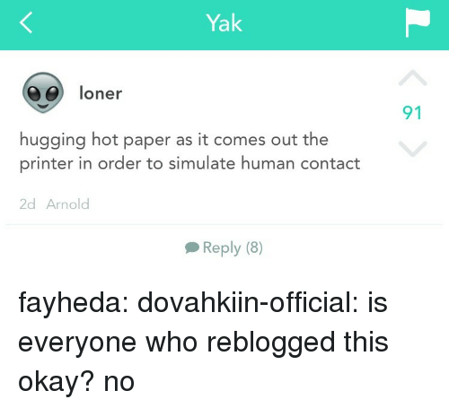 loner: Yak  06) loner  91  hugging hot paper as it comes out the  printer in order to simulate human contact  2d Arnolod  Reply (8) fayheda: dovahkiin-official: is everyone who reblogged this okay?  no