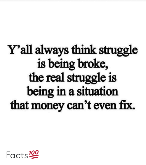 Being Broke, Facts, and Money: Y'all always think struggle  is being broke,  the real struggle is  being in a situation  that money can't even fix. Facts💯