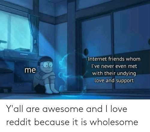 It Is: Y'all are awesome and I love reddit because it is wholesome