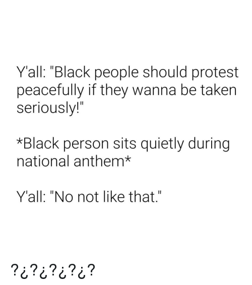 """Protest, Taken, and National Anthem: Yall: """"Black people should protest  peacefully if they wanna be taken  seriously!""""  *Black person sits quietly during  national anthem*  Y'all: """"No not like that"""" ?¿?¿?¿?¿?"""