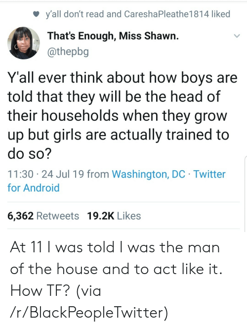Was Told: y'all don't read and CareshaPleathe1 81 4 liked  That's Enough, Miss Shawn.  @thepbg  Y'all ever think about how boys are  told that they will be the head of  their households when they grow  up but girls are actually trained to  do so?  11:30 24 Jul 19 from Washington, DC Twitter  for Android  6,362 Retweets 19.2K Likes At 11 I was told I was the man of the house and to act like it. How TF? (via /r/BlackPeopleTwitter)