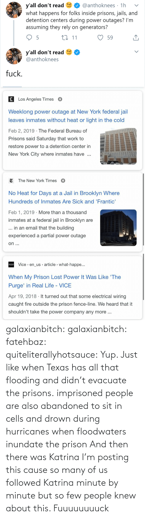 Prison: y'all don't read  what happens for folks inside prisons, jails, and  detention centers during power outages? I'm  assuming they rely on generators?  @anthoknees · 1h  27 11  59  y'all don't read  @anthoknees  fuck.   Los Angeles Times  Weeklong power outage at New York federal jail  leaves inmates without heat or light in the cold  Feb 2, 2019 · The Federal Bureau of  Prisons said Saturday that work to  restore power to a detention center in  New York City where inmates have   E The New York Times  O  No Heat for Days at a Jail in Brooklyn Where  Hundreds of Inmates Are Sick and 'Frantic'  Feb 1, 2019 · More than a thousand  inmates at a federal jail in Brooklyn are  ... in an email that the building  experienced a partial power outage  on ...   Vice > en_us article > what-happe...  When My Prison Lost Power It Was Like 'The  Purge' in Real Life - VICE  Apr 19, 2018 · It turned out that some electrical wiring  caught fire outside the prison fence-line. We heard that it  shouldn't take the power company any more .. galaxianbitch: galaxianbitch:   fatehbaz:  quiteliterallyhotsauce:   Yup. Just like when Texas has all that flooding and didn't evacuate the prisons.   imprisoned people are also abandoned to sit in cells and drown during hurricanes when floodwaters inundate the prison   And then there was Katrina        I'm posting this cause so many of us followed Katrina minute by minute but so few people knew about this.    Fuuuuuuuuck