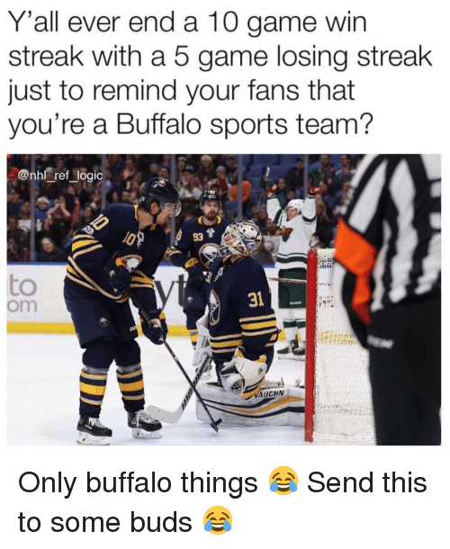 Logic, Memes, and National Hockey League (NHL): Y'all ever end a 10 game win  streak with a 5 game losing streak  just to remind your fans that  you're a Buffalo sports team?  @nhl ref logic  +..  93  31  om  YAUCHN Only buffalo things 😂 Send this to some buds 😂