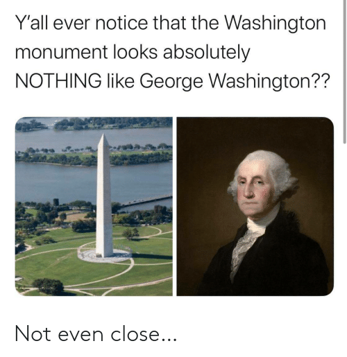 Absolutely Nothing: Y'all ever notice that the Washington  monument looks absolutely  NOTHING like George Washington?? Not even close…