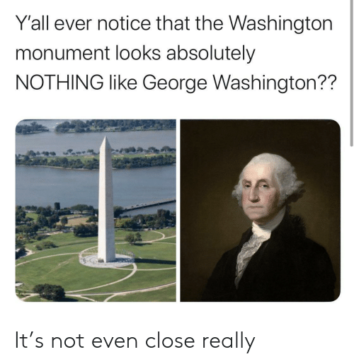 Absolutely Nothing: Y'all ever notice that the Washington  monument looks absolutely  NOTHING like George Washington?? It's not even close really