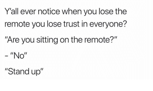 """Funny, You, and Stand Up: Y'all ever notice when you lose the  remote you lose trust in everyone?  Are you sitting on the remote?""""  - """"No""""  """"Stand up"""""""