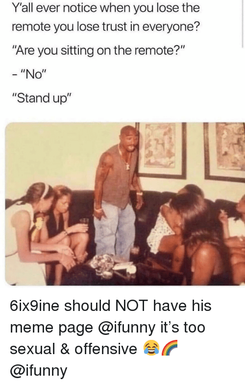 "meme page: Yall ever notice when you lose the  remote you lose trust in everyone?  Are you sitting on the remote?""  - ""No""  ""Stand up"" 6ix9ine should NOT have his meme page @ifunny it's too sexual & offensive 😂🌈 @ifunny"