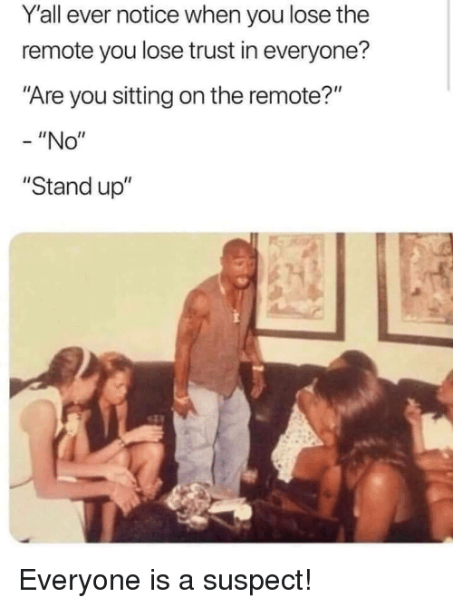 """remote: Yall ever notice when you lose the  remote you lose trust in everyone?  """"Are you sitting on the remote?""""  -""""No""""  """"Stand up"""" Everyone is a suspect!"""