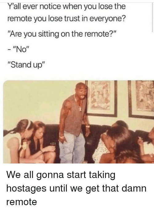 """remote: Y'all ever notice when you lose the  remote you lose trust in everyone?  """"Are you sitting on the remote?""""  -""""No""""  """"Stand up"""" We all gonna start taking hostages until we get that damn remote"""