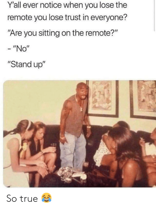 """remote: Y'all ever notice when you lose the  remote you lose trust in everyone?  Are you sitting on the remote?""""  - """"No""""  """"Stand up"""" So true 😂"""