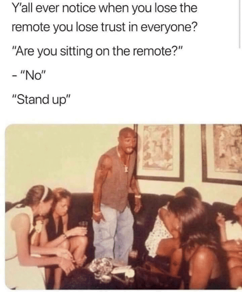 """remote: Yall ever notice when you lose the  remote you lose trust in everyone?  """"Are you sitting on the remote?""""  - """"No""""  """"Stand up"""""""