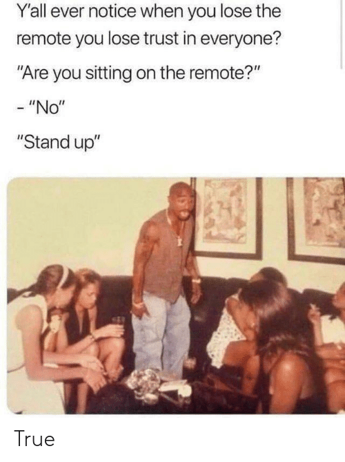 """True, You, and Stand Up: Y'all ever notice when you lose the  remote you lose trust in everyone?  """"Are you sitting on the remote?""""  - """"No""""  """"Stand up"""" True"""