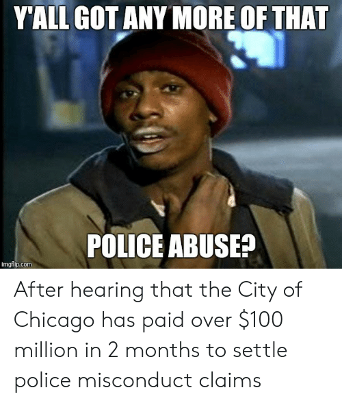 Anaconda, Chicago, and Police: YALL GOTANY MORE OF THAT  POLICE ABUSEA  imgflip.com After hearing that the City of Chicago has paid over $100 million in 2 months to settle police misconduct claims