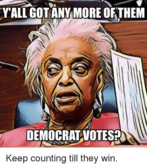 Memes, 🤖, and Democrat: YALL GOTANY MORE OFTHEM  DEMOCRAT VOTESA Keep counting till they win.