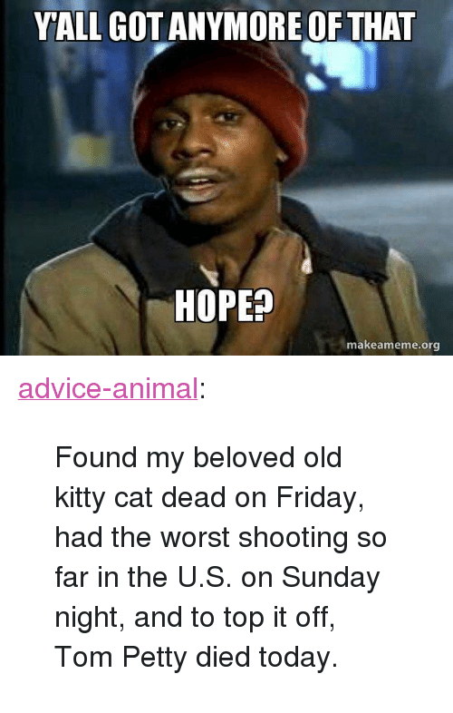 "tom petty: YALL GOTANYMORE OF THAT  HOPEP  makeameme.org <p><a href=""http://advice-animal.tumblr.com/post/166017494678/found-my-beloved-old-kitty-cat-dead-on-friday-had"" class=""tumblr_blog"">advice-animal</a>:</p>  <blockquote><p>Found my beloved old kitty cat dead on Friday, had the worst shooting so far in the U.S. on Sunday night, and to top it off, Tom Petty died today.</p></blockquote>"