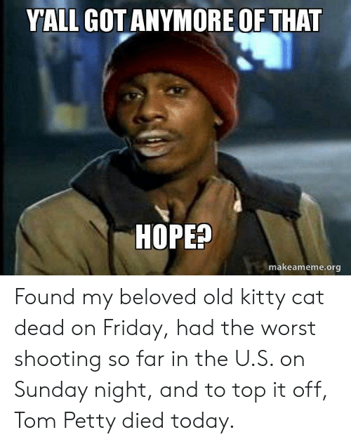 tom petty: YALL GOTANYMORE OF THAT  HOPEP  makeameme.org Found my beloved old kitty cat dead on Friday, had the worst shooting so far in the U.S. on Sunday night, and to top it off, Tom Petty died today.