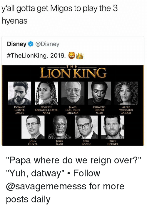 "Beyonce, Disney, and Donald Glover: y'all gotta get Migos to play the3  hyenas  Disney@Disney  #TheLionKing. 2019.  LION KING  DONALD  GLOVER  SIMBA  BEYONCÉ  KNOWLES-CARTER  NALA  AMES  EARL IONES  MUFASA  CHIWETEL  EJIOFOR  SCAR  ALFRE  WOODARD  SARABI  JOHN  OLIVER  JOHN  KANI  SETH  ROGEN  BILLY  EICHNER ""Papa where do we reign over?"" ""Yuh, datway"" • Follow @savagememesss for more posts daily"