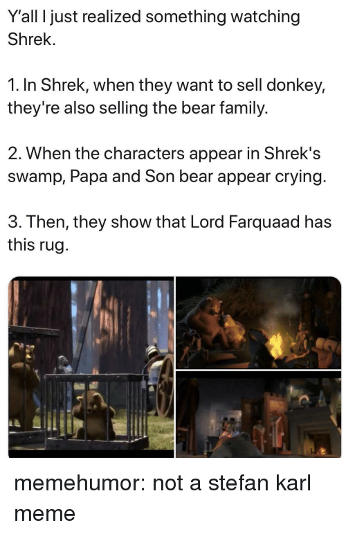 Crying, Donkey, and Family: Y'all I just realized something watching  Shrek.  1. In Shrek, when they want to sell donkey,  they're also selling the bear family.  2. When the characters appear in Shrek's  swamp, Papa and Son bear appear crying  3. Then, they show that Lord Farquaad has  this rug memehumor:  not a stefan karl meme