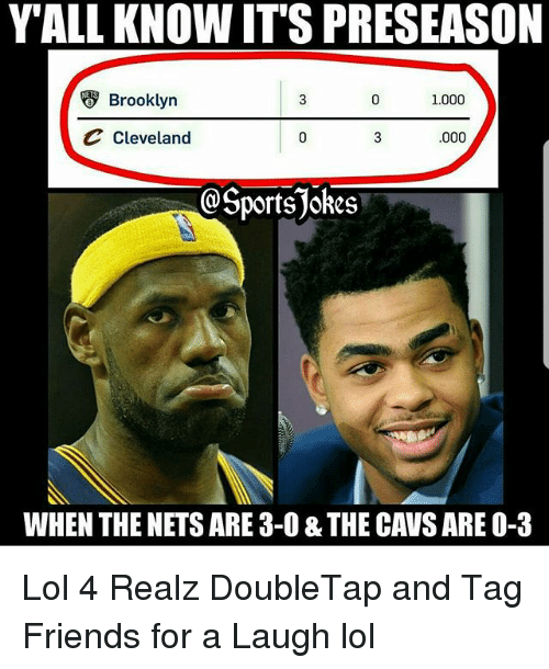 Cavs, Friends, and Lol: YALL KNOW IT'S PRESEASON  Brooklyn  1.000  Cleveland  .000  @SportsJokes  WHEN THE NETS ARE 3-0 & THE CAVS ARE O-3 Lol 4 Realz DoubleTap and Tag Friends for a Laugh lol