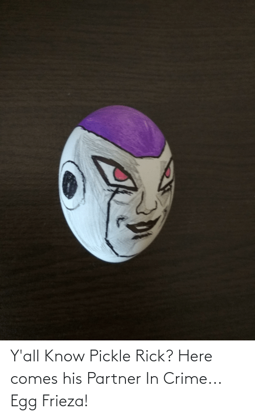 Partner: Y'all Know Pickle Rick? Here comes his Partner In Crime... Egg Frieza!