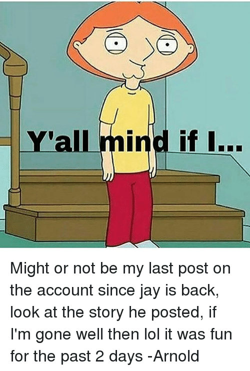 Yall Mind If I: Y'all mind if I... Might or not be my last post on the account since jay is back, look at the story he posted, if I'm gone well then lol it was fun for the past 2 days -Arnold