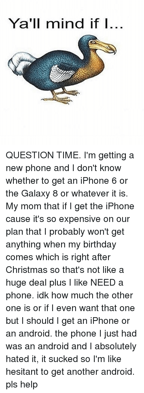 Yall Mind If I: Ya'll mind if I QUESTION TIME. I'm getting a new phone and I don't know whether to get an iPhone 6 or the Galaxy 8 or whatever it is. My mom that if I get the iPhone cause it's so expensive on our plan that I probably won't get anything when my birthday comes which is right after Christmas so that's not like a huge deal plus I like NEED a phone. idk how much the other one is or if I even want that one but I should I get an iPhone or an android. the phone I just had was an android and I absolutely hated it, it sucked so I'm like hesitant to get another android. pls help