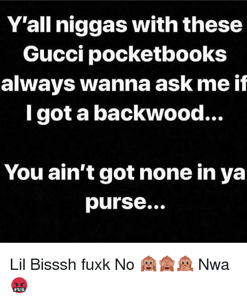 Y All Niggas With These Gucci Pocketbooks Always Wanna Ask Me If L