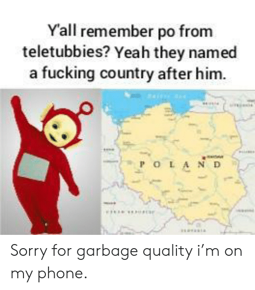 Teletubbies: Yall remember po from  teletubbies? Yeah they named  a fucking country after him.  POLA ND Sorry for garbage quality i'm on my phone.