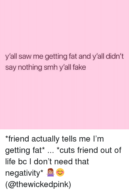 Fake, Life, and Saw: y'all saw me getting fat and y'all didn't  say nothing smh y'all fake *friend actually tells me I'm getting fat* ... *cuts friend out of life bc I don't need that negativity* 🤷🏽♀️😊 (@thewickedpink)