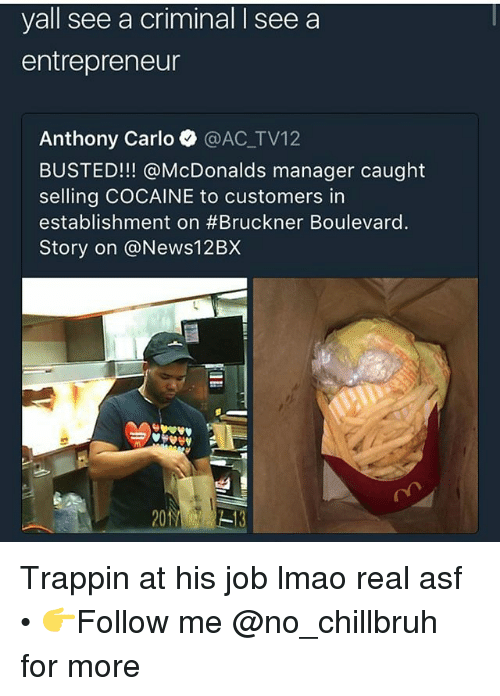 Carlo: yall see a criminal I see a  entrepreneur  Anthony Carlo @AC_TV12  BUSTED!!! @McDonalds manager caught  selling COCAINE to customers in  establishment on #Bruckner Boulevard.  Story on @News12BX Trappin at his job lmao real asf • 👉Follow me @no_chillbruh for more