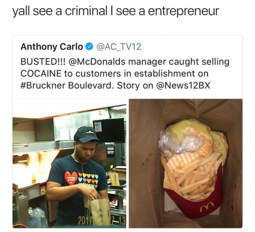 Carlo: yall see a criminal l see a entrepreneur  Anthony Carlo @AC_TV12  BUSTED!!! @McDonalds manager caught selling  COCAINE to customers in establishment on  #Bruckner Boulevard. Story on @News12BX