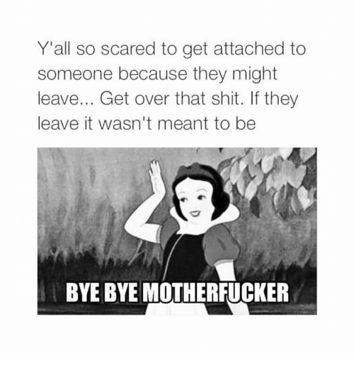Shit, Girl Memes, and They: Y'all so scared to get attached to  someone because they might  leave... Get over that shit. If they  leave it wasn't meant to be  BYE BYE MOTHERFUCKER