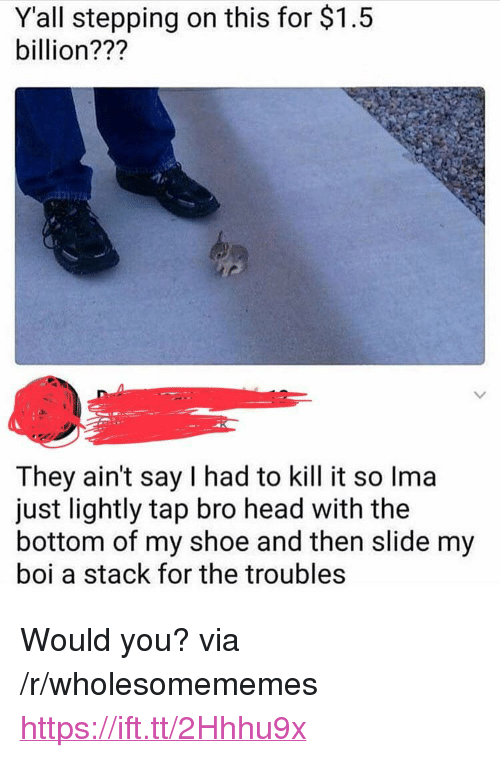 """Head, Boi, and Shoe: Y'all stepping on this for $1.5  billion???  They ain't say I had to kill it so Ima  just lightly tap bro head with the  bottom of my shoe and then slide my  boi a stack for the troubles <p>Would you? via /r/wholesomememes <a href=""""https://ift.tt/2Hhhu9x"""">https://ift.tt/2Hhhu9x</a></p>"""