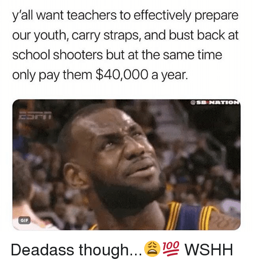 School Shooters: y'all want teachers to effectively prepare  our youth, carry straps, and bust back at  school shooters but at the same time  only pay them $40,000 a year.  @SB NATIO  GIF Deadass though...😩💯 WSHH