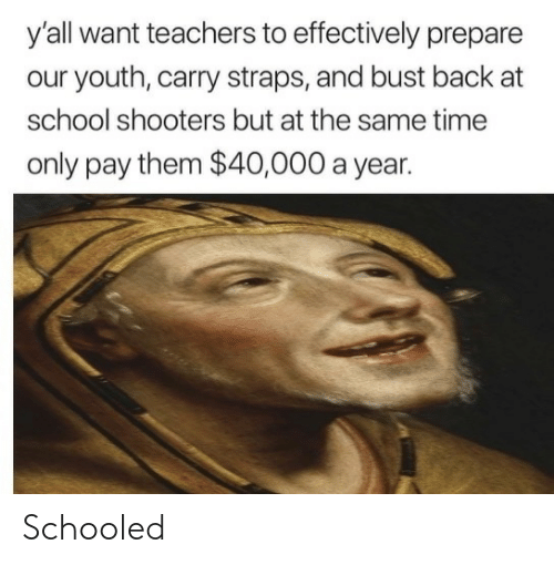 Shooters: y'all want teachers to effectively prepare  our youth, carry straps, and bust back at  school shooters but at the same time  only pay them $40,000 a year. Schooled