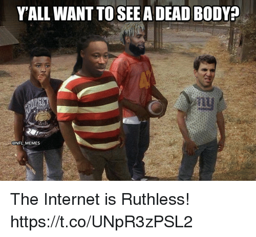 Internet, Memes, and Nfl: YALL WANT TO SEE A DEAD BODY?  @NFL MEMES The Internet is Ruthless! https://t.co/UNpR3zPSL2